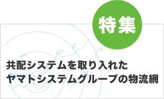 特集 共配システムを取り入れたヤマトシステムラインの物流網